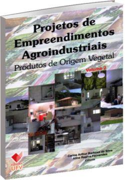 Projetos de Empreendimentos Agroindustriais - Produtos de origem vegetal - Volume 2