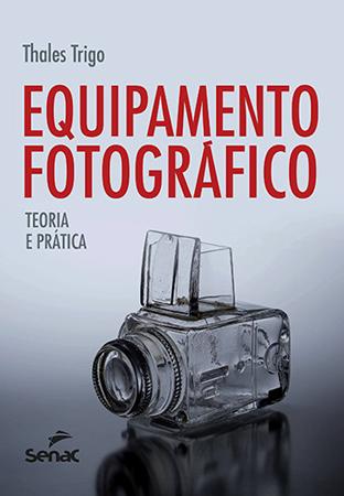 Equipamento fotográfico: teoria e prática  - 6ª ed.