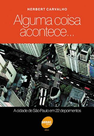 Alguma coisa acontece: a cidade de São Paulo em 22 depoimentos - 1ª ed.