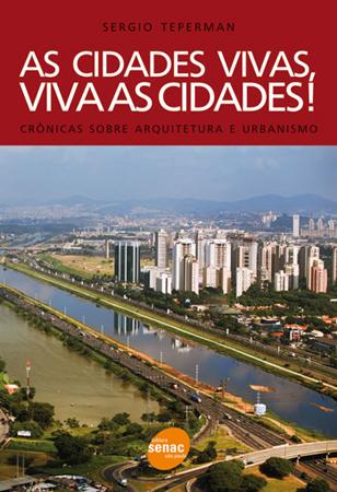 As cidades vivas, viva as cidades!: crônicas sobre arquitetura e urbanismo - 1ª ed.