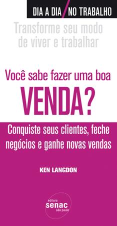 Você sabe fazer uma boa venda? Conquiste seus clientes, feche negócios e ganhe novas vendas - 1ª ed.