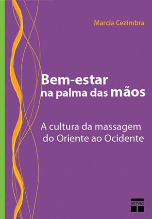 Bem-estar na palma das mãos: a cultura da massagem do oriente ao ocidente - 1ª ed.