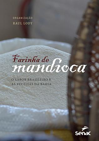 Farinha de mandioca: o sabor brasileiro e as receitas da Bahia - 1ª ed.