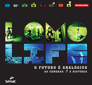 Lomo Life o futuro é analógico: as camêras, a história - 1ª ed.