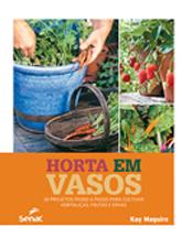 Horta em vasos: 30 projetos passo a passo para cultivar hortaliças, frutas e ervas - 1ª ed.