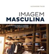 Imagem masculina: guia prático para o homem contemporâneo - 1ª ed.