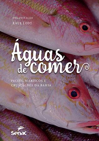 Águas de comer: peixes, mariscos e crustáceos da Bahia - 1.a EDIÇÃO