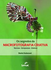 Os segredos da macrofotografia criativa: técnica, composição, estética - 1ª ed.