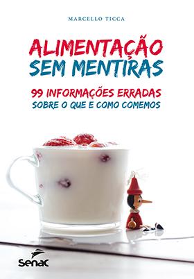 Alimentação sem mentiras: 99 informações erradas sobre o que e o como comemos - 1ª ed.