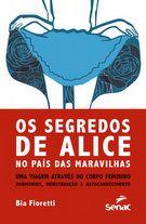 Os segredos de Alice: no país das maravilhas uma viagem através do corpo feminino - hormônios, menstruação e autoconhecimento - 1ª ed.
