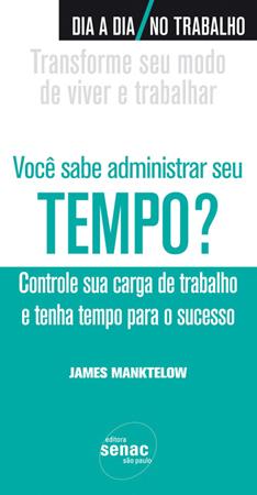 Você sabe administrar seu tempo? Controle sua carga de trabalho e tenha tempo para o sucesso - 1ª ed.