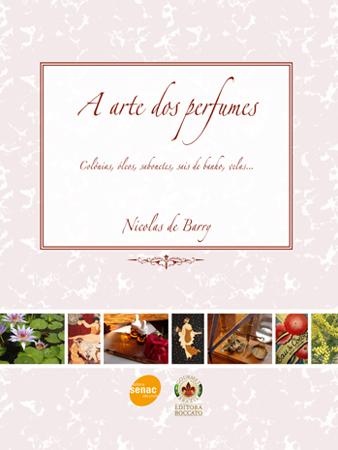 A arte dos perfumes: colônias, óleos, sabonetes, sais de banho, velas... - 1ª ed.