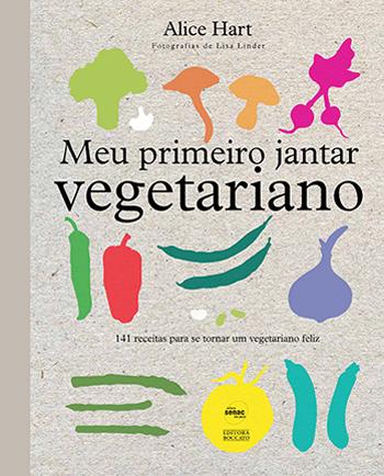 Meu primeiro jantar vegetariano: 141 receitas para se tornar um vegetariano feliz - 1ª ed.