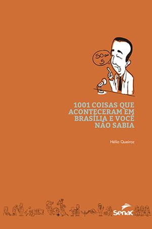 1001 coisas que aconteceram em Brasília e você não sabia - 1ª ed.