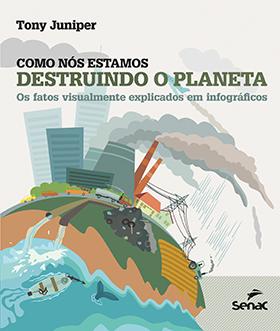 Como nós estamos destruindo o planeta: os fatos visualmente explicados em infográficos - 1ª ed.